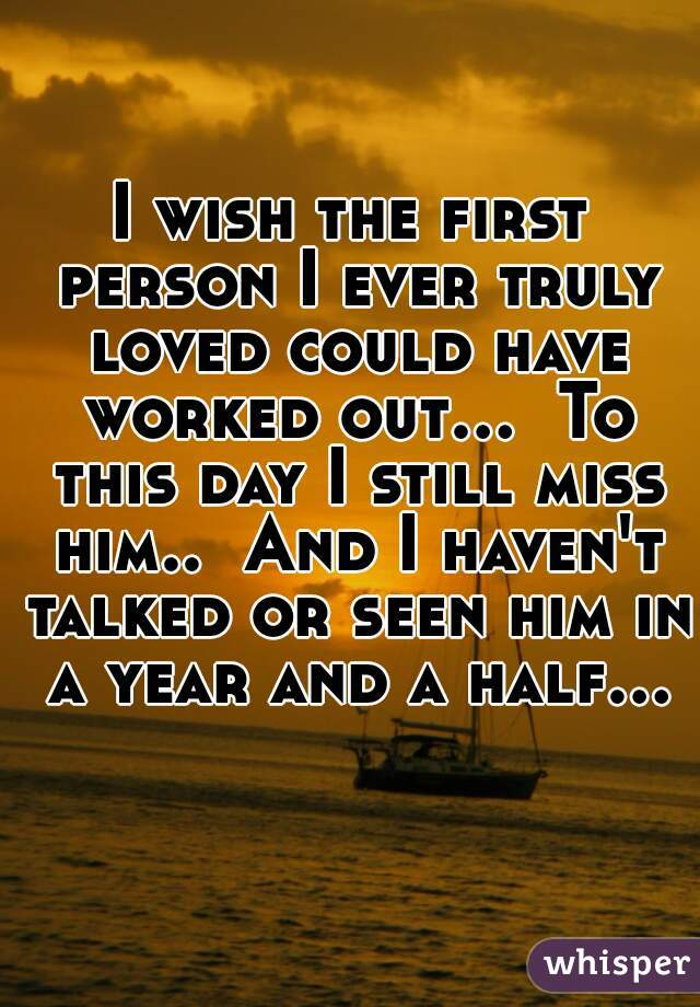 I wish the first person I ever truly loved could have worked out...  To this day I still miss him..  And I haven't talked or seen him in a year and a half...