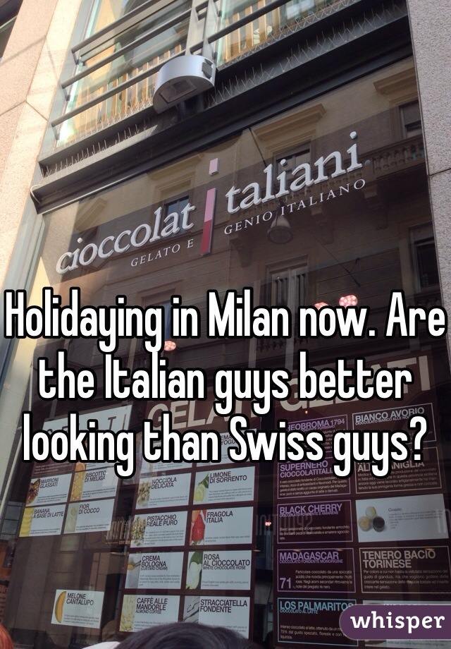 Holidaying in Milan now. Are the Italian guys better looking than Swiss guys?