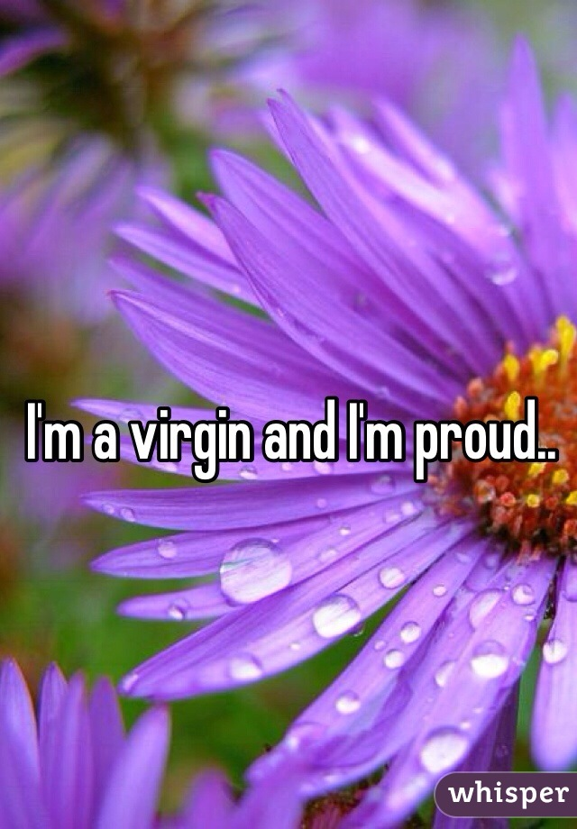 I'm a virgin and I'm proud..
