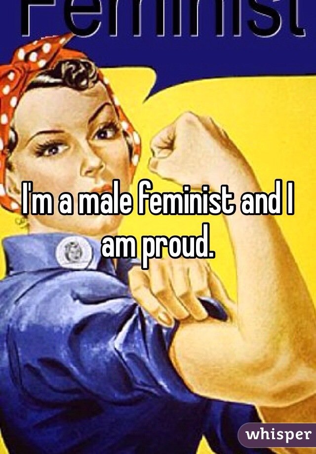 I'm a male feminist and I am proud.