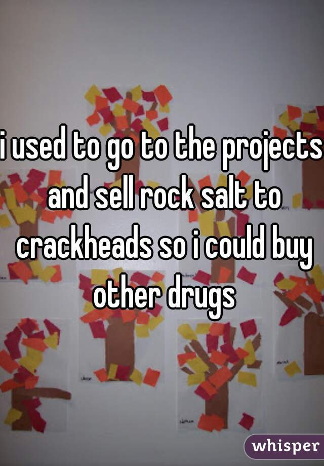 i used to go to the projects and sell rock salt to crackheads so i could buy other drugs