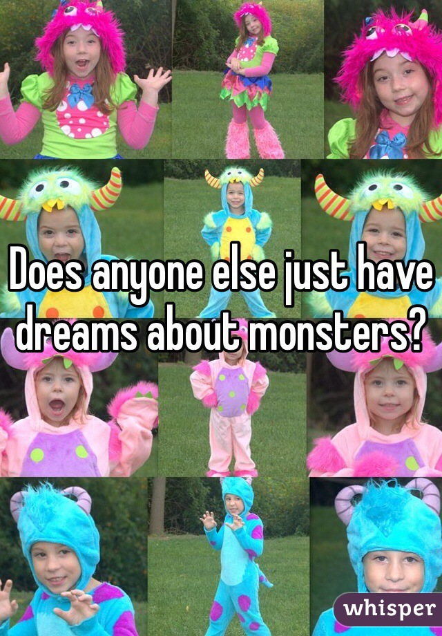 Does anyone else just have dreams about monsters?