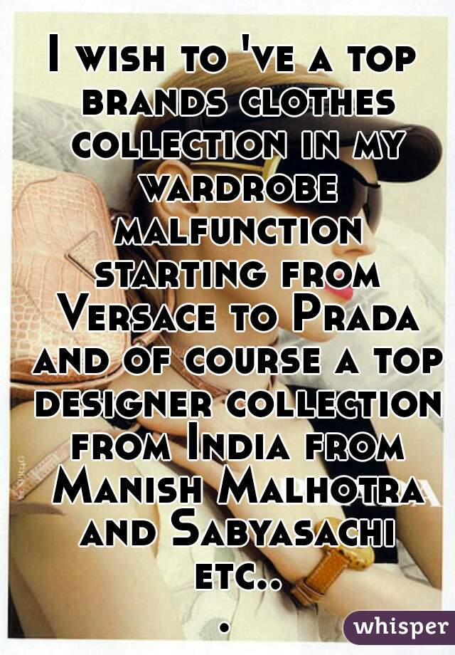 I wish to 've a top brands clothes collection in my wardrobe malfunction starting from Versace to Prada and of course a top designer collection from India from Manish Malhotra and Sabyasachi etc...