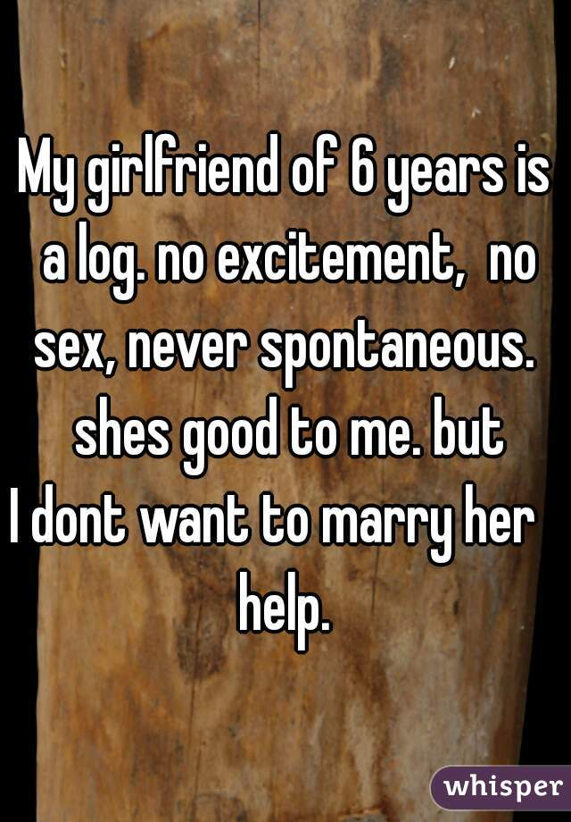 My girlfriend of 6 years is a log. no excitement,  no sex, never spontaneous.  shes good to me. but  I dont want to marry her    help.