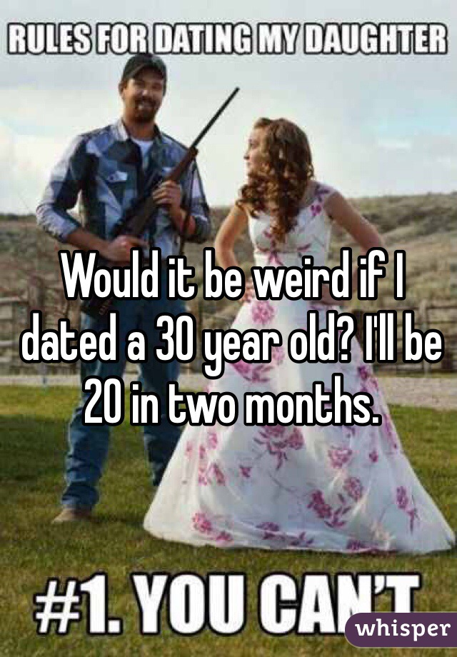 Would it be weird if I dated a 30 year old? I'll be 20 in two months.