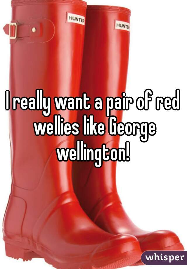 I really want a pair of red wellies like George wellington!