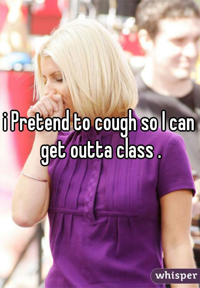 i Pretend to cough so I can get outta class .