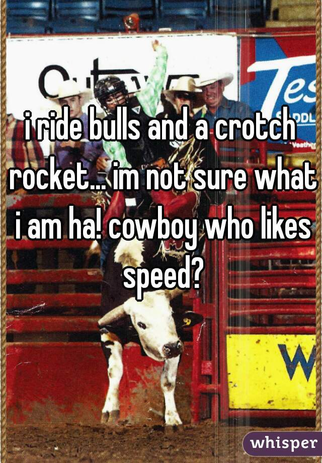 i ride bulls and a crotch rocket... im not sure what i am ha! cowboy who likes speed?