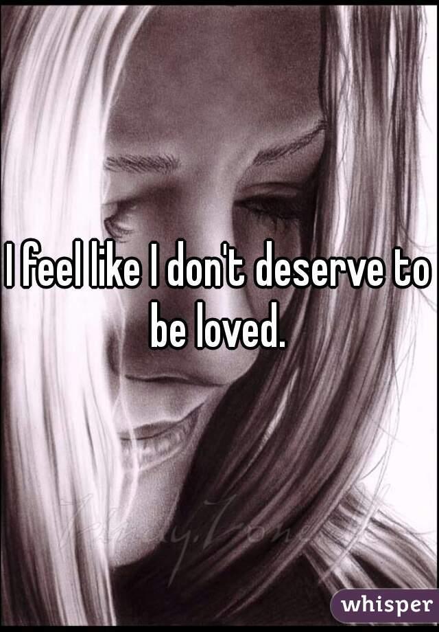 I feel like I don't deserve to be loved.