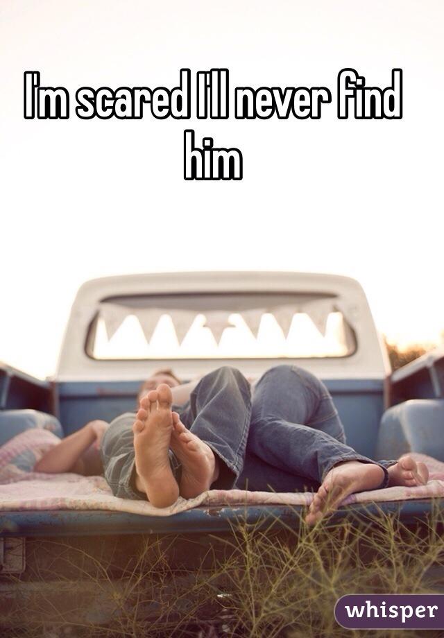 I'm scared I'll never find him