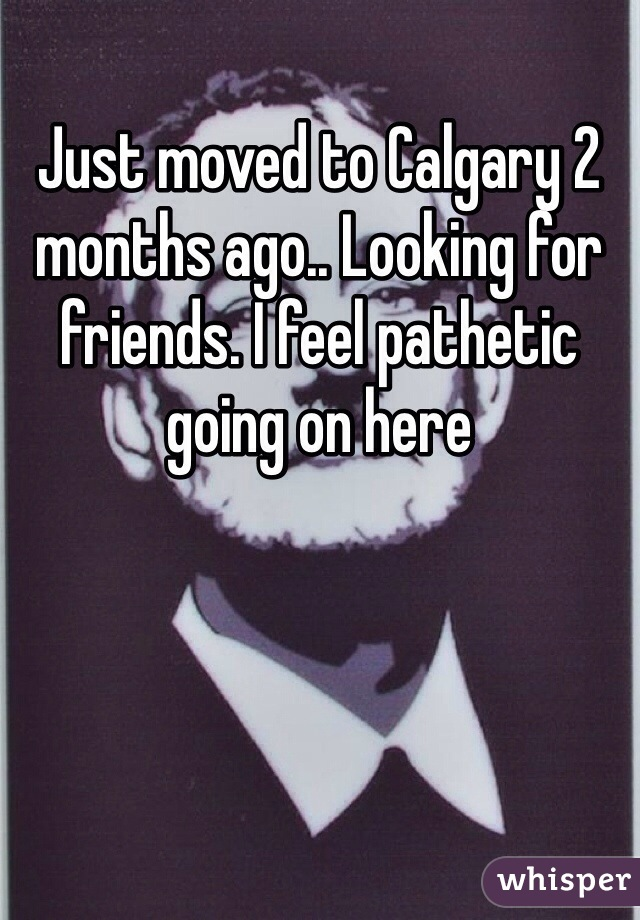 Just moved to Calgary 2 months ago.. Looking for friends. I feel pathetic going on here