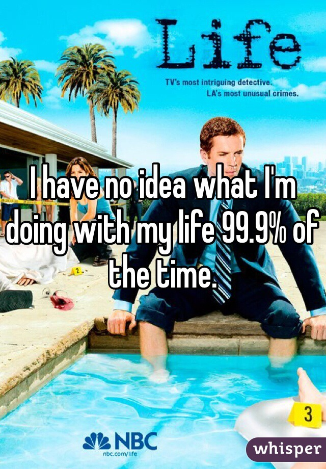 I have no idea what I'm doing with my life 99.9% of the time.