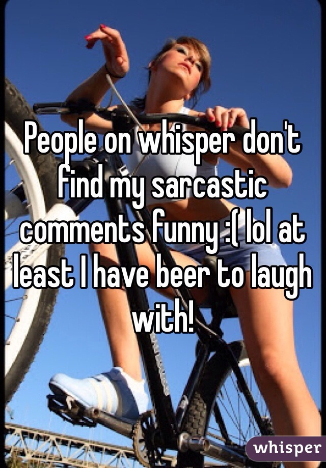 People on whisper don't find my sarcastic comments funny :( lol at least I have beer to laugh with!