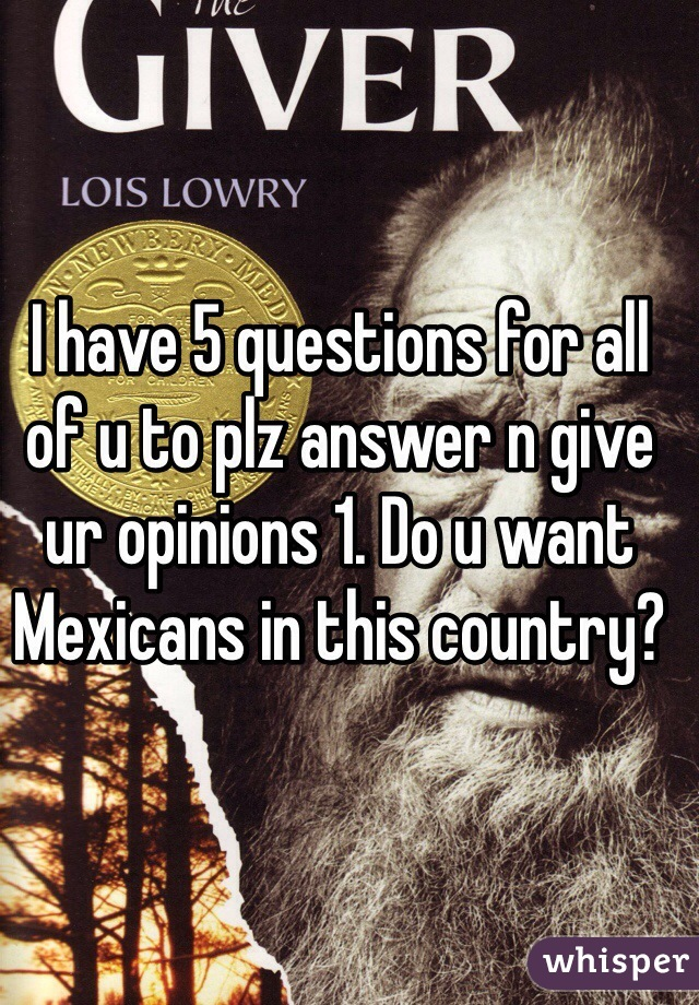 I have 5 questions for all of u to plz answer n give ur opinions 1. Do u want Mexicans in this country?