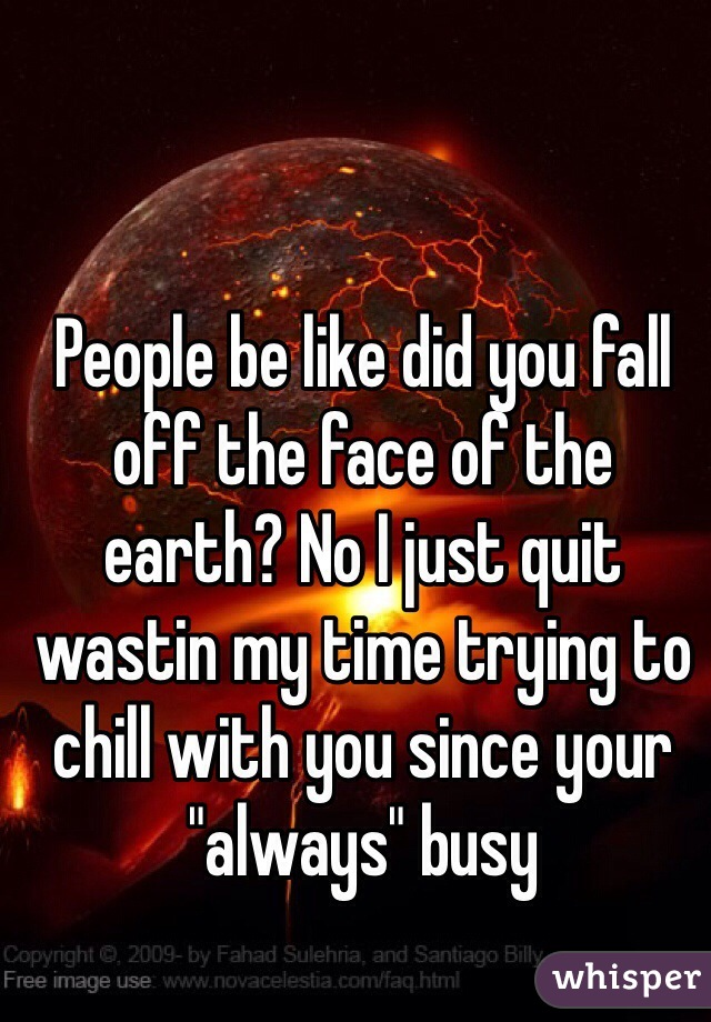 """People be like did you fall off the face of the earth? No I just quit wastin my time trying to chill with you since your """"always"""" busy"""