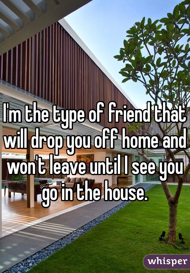 I'm the type of friend that will drop you off home and won't leave until I see you go in the house.