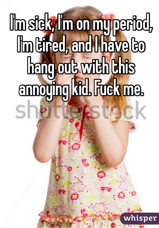 I'm sick, I'm on my period, I'm tired, and I have to hang out with this annoying kid. Fuck me.