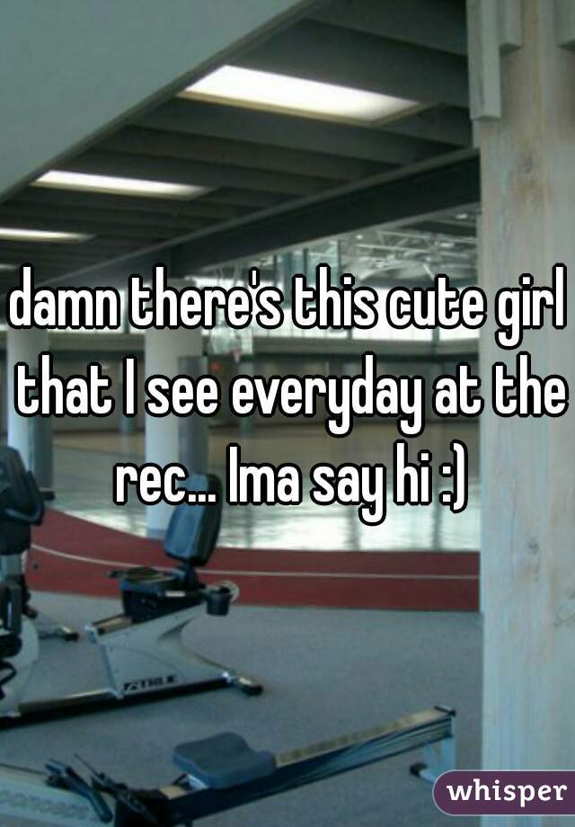damn there's this cute girl that I see everyday at the rec... Ima say hi :)