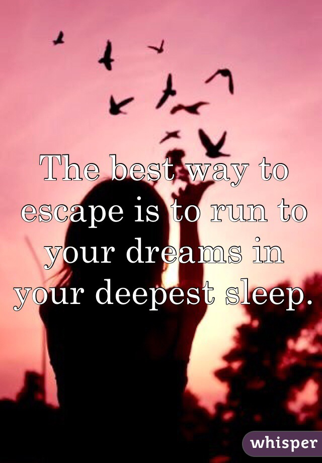 The best way to escape is to run to your dreams in your deepest sleep.