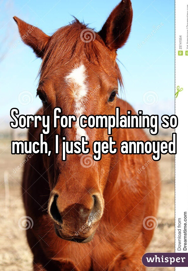 Sorry for complaining so much, I just get annoyed