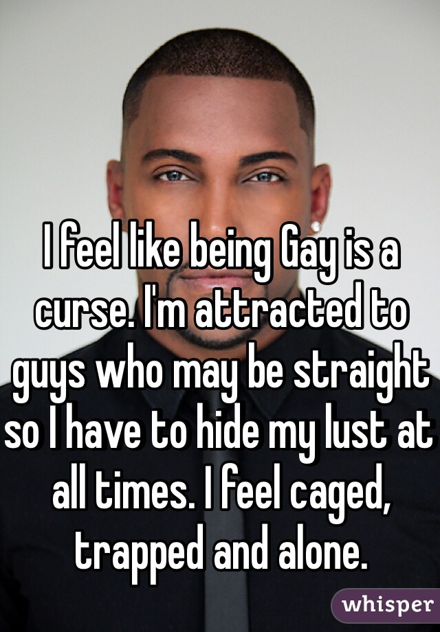 I feel like being Gay is a curse. I'm attracted to guys who may be straight so I have to hide my lust at all times. I feel caged, trapped and alone.