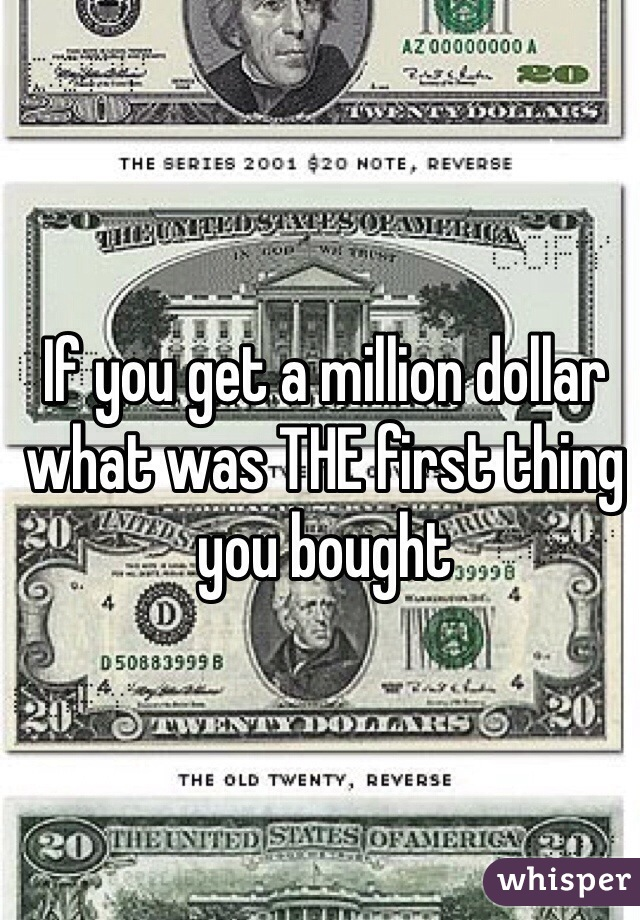 If you get a million dollar what was THE first thing you bought
