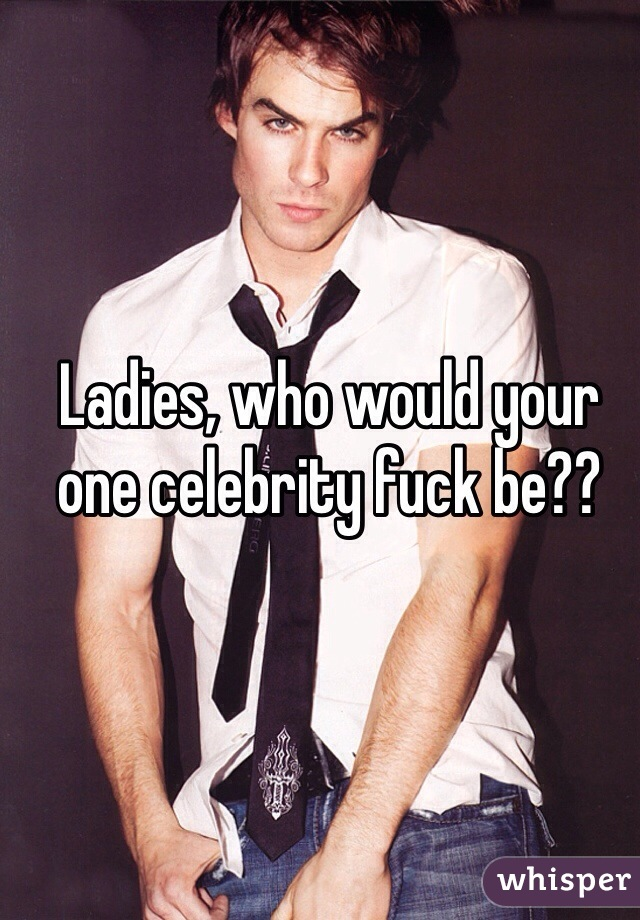 Ladies, who would your one celebrity fuck be??