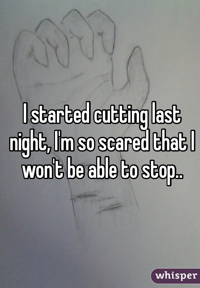 I started cutting last night, I'm so scared that I won't be able to stop..
