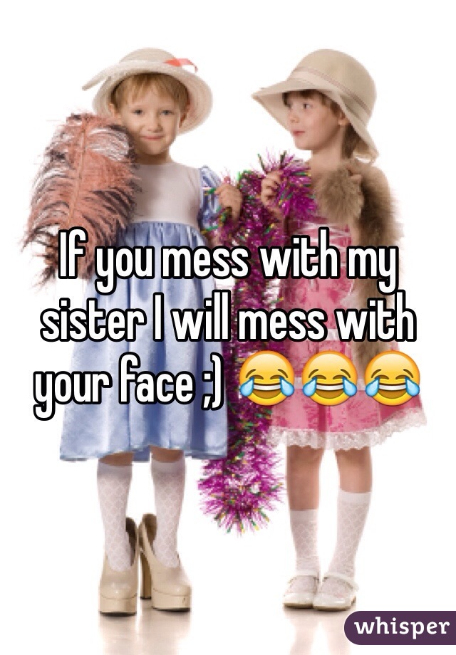 If you mess with my sister I will mess with your face ;) 😂😂😂