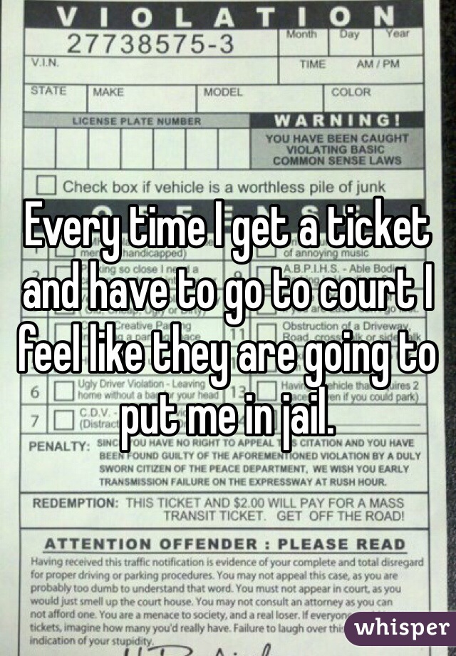 Every time I get a ticket and have to go to court I feel like they are going to put me in jail.