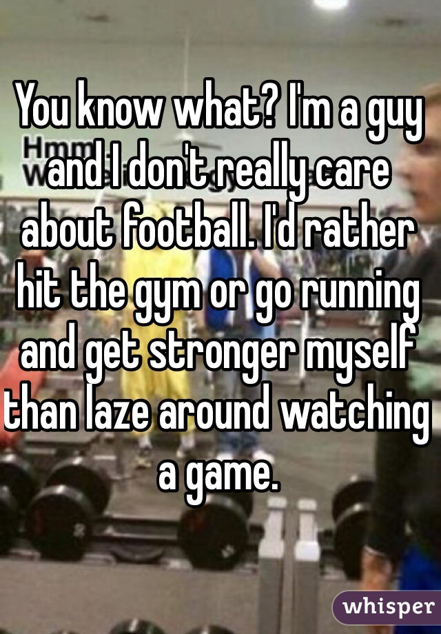 You know what? I'm a guy and I don't really care about football. I'd rather hit the gym or go running and get stronger myself than laze around watching a game.