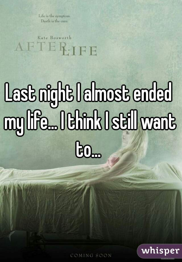 Last night I almost ended my life... I think I still want to...