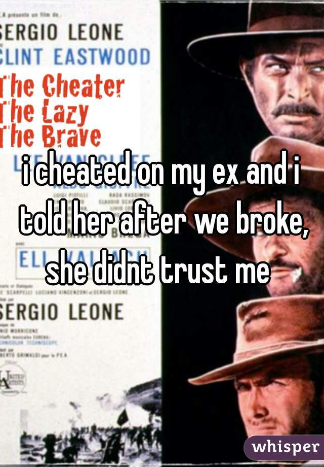 i cheated on my ex and i told her after we broke, she didnt trust me