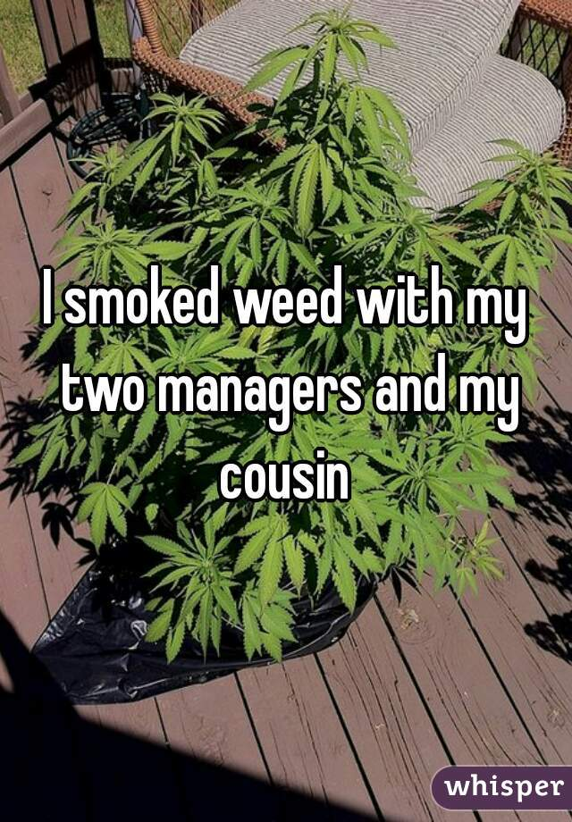 I smoked weed with my two managers and my cousin
