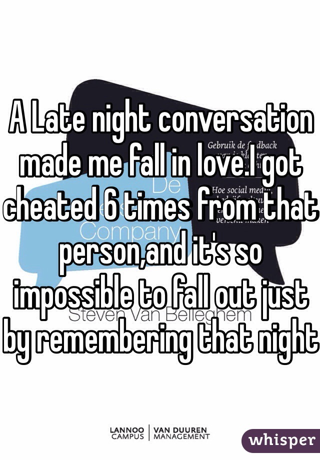 A Late night conversation made me fall in love.I got cheated 6 times from that person,and it's so impossible to fall out just by remembering that night