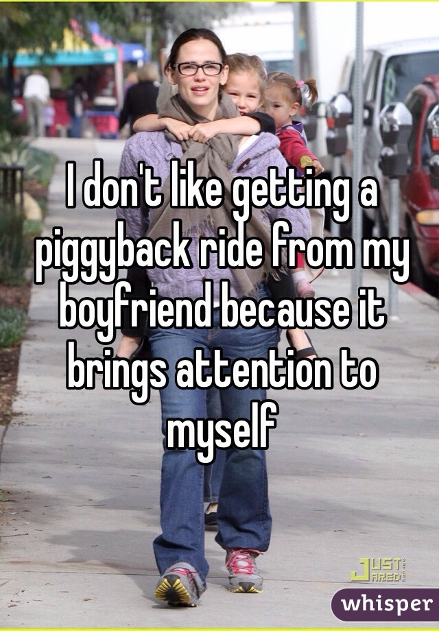 I don't like getting a piggyback ride from my boyfriend because it brings attention to myself