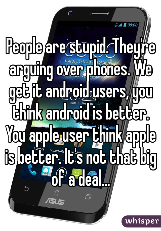 People are stupid. They're arguing over phones. We get it android users, you think android is better. You apple user think apple is better. It's not that big of a deal...