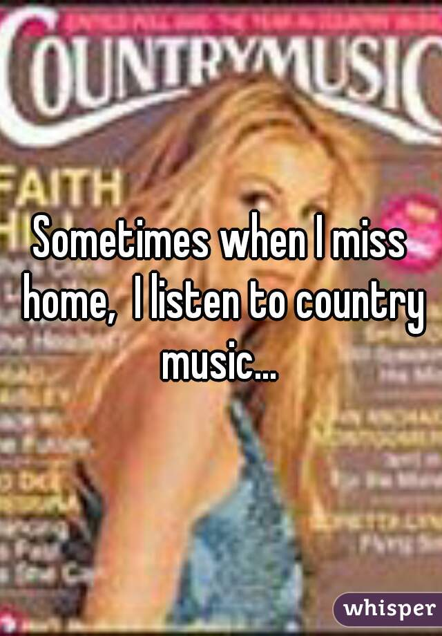 Sometimes when I miss home,  I listen to country music...