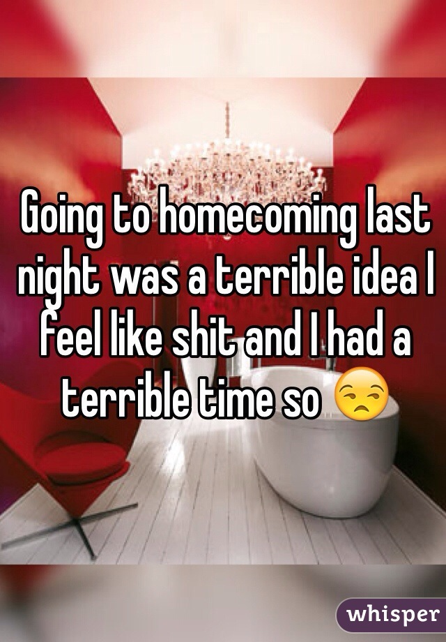 Going to homecoming last night was a terrible idea I feel like shit and I had a terrible time so 😒