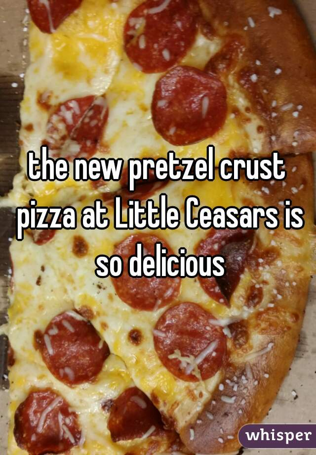 the new pretzel crust pizza at Little Ceasars is so delicious