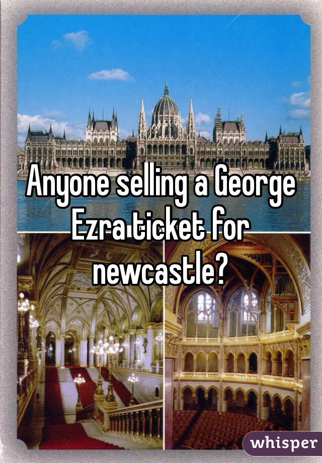 Anyone selling a George Ezra ticket for newcastle?