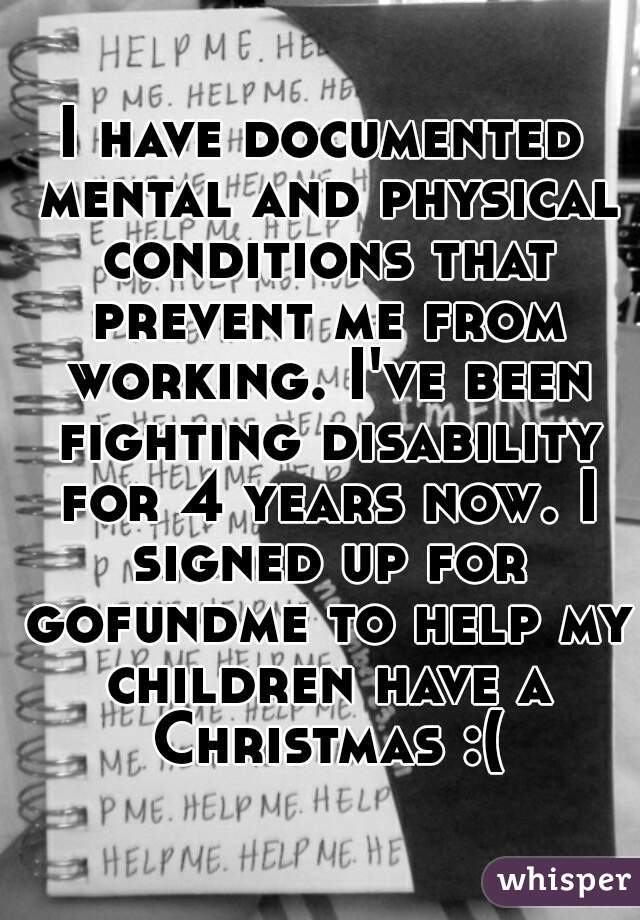 I have documented mental and physical conditions that prevent me from working. I've been fighting disability for 4 years now. I signed up for gofundme to help my children have a Christmas :(
