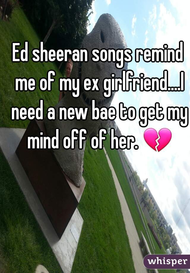 Ed sheeran songs remind me of my ex girlfriend....I need a new bae to get my mind off of her. 💔
