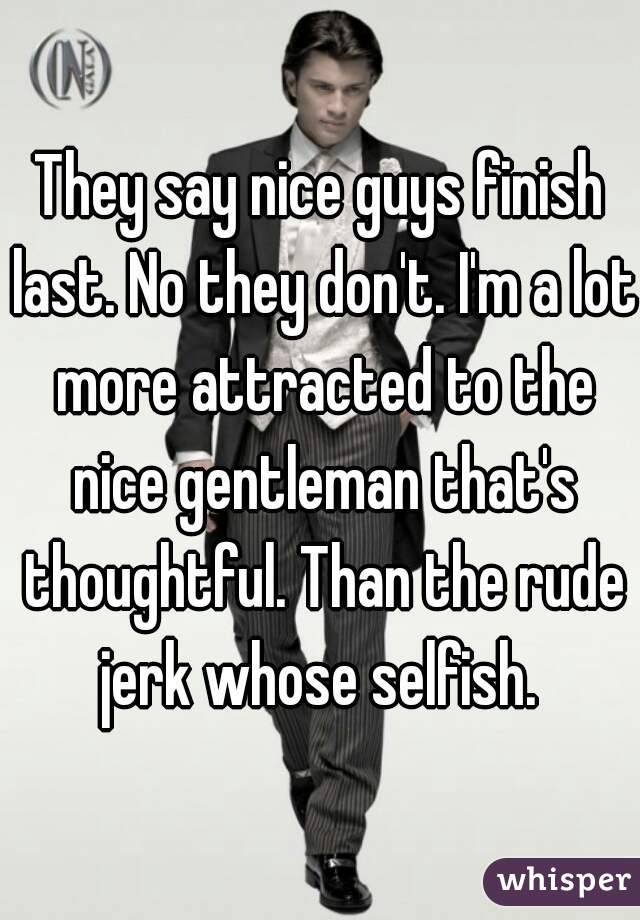 They say nice guys finish last. No they don't. I'm a lot more attracted to the nice gentleman that's thoughtful. Than the rude jerk whose selfish.