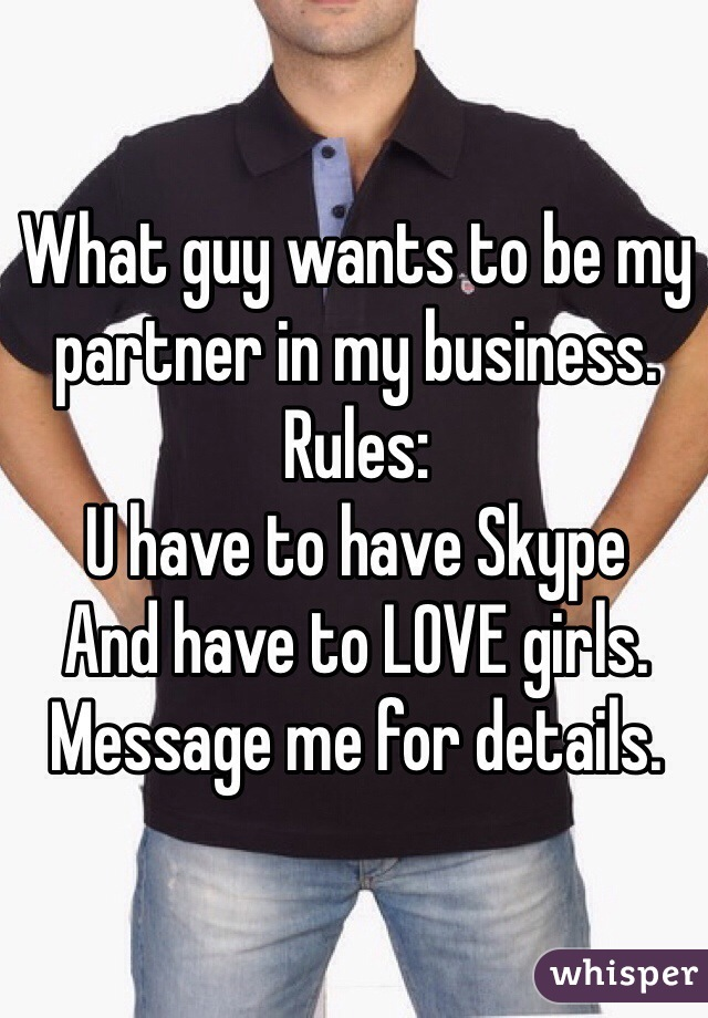 What guy wants to be my partner in my business. Rules: U have to have Skype And have to LOVE girls. Message me for details.