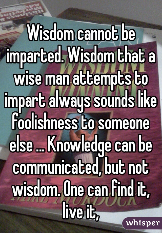 Wisdom cannot be imparted. Wisdom that a wise man attempts to impart always sounds like foolishness to someone else ... Knowledge can be communicated, but not wisdom. One can find it, live it,