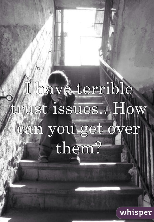 I have terrible trust issues.. How can you get over them?