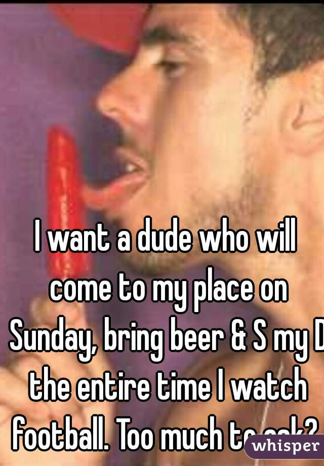 I want a dude who will come to my place on Sunday, bring beer & S my D the entire time I watch football. Too much to ask?