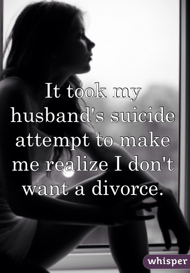 It took my husband's suicide attempt to make me realize I don't want a divorce.