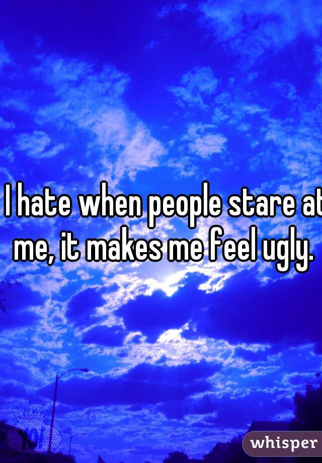 I hate when people stare at me, it makes me feel ugly.